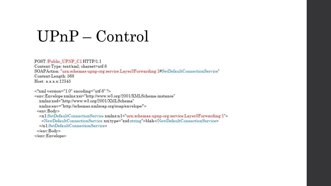 UPnP – Control POST /Public_UPNP_C1 HTTP/1.1 Content-Type: text/xml; charset=utf-8 SOAPAction: urn:schemas-upnp-org:service:Layer3Forwarding:1#SetDefaultConnectionService Content-Length: 568 Host: x.x.x.x:12345 <env:Envelope xmlns:xsi= http://www.w3.org/2001/XMLSchema-instance xmlns:xsd= http://www.w3.org/2001/XMLSchema xmlns:env= http://schemas.xmlsoap.org/soap/envelope/ > blah