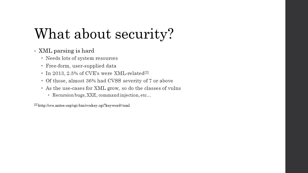 What about security? XML parsing is hard Needs lots of system resources Free-form, user-supplied data In 2013, 2.5% of CVE's were XML-related [2] Of t