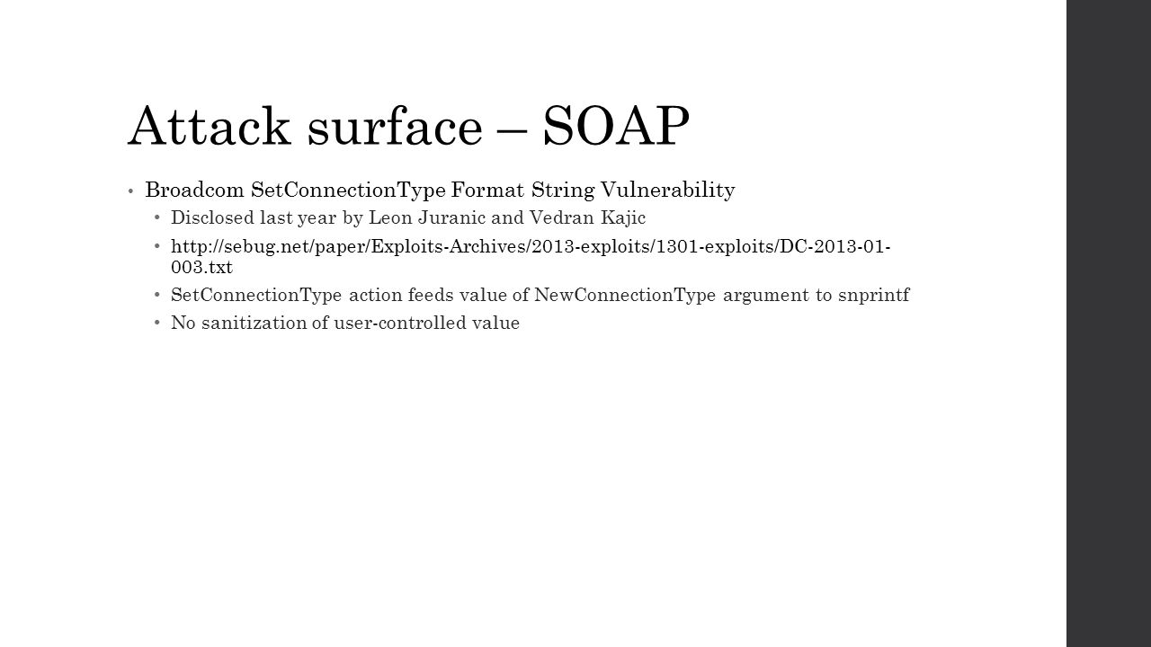 Attack surface – SOAP Broadcom SetConnectionType Format String Vulnerability Disclosed last year by Leon Juranic and Vedran Kajic http://sebug.net/pap