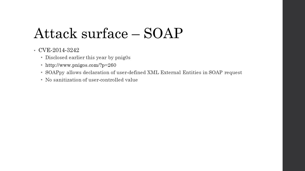 Attack surface – SOAP CVE-2014-3242 Disclosed earlier this year by pnig0s http://www.pnigos.com/?p=260 SOAPpy allows declaration of user-defined XML External Entities in SOAP request No sanitization of user-controlled value