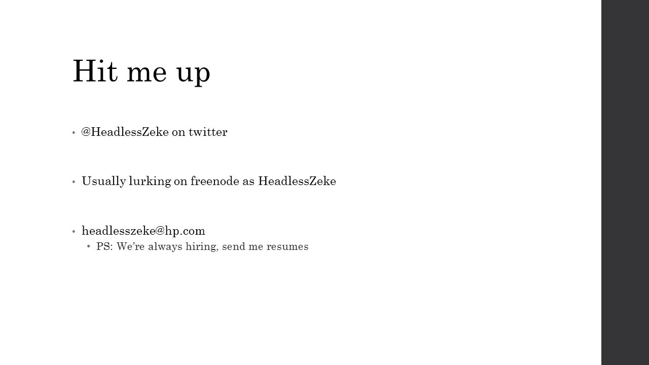 Hit me up @HeadlessZeke on twitter Usually lurking on freenode as HeadlessZeke headlesszeke@hp.com PS: We're always hiring, send me resumes