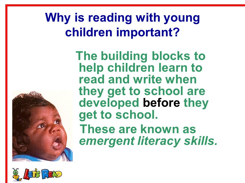 Emergent Literacy Skills Reading aloud helps to develop Language abilities – the amount of words they know and use Letter identification / knowledge - knowing the names and sounds of letters Phonological awareness / sensitivity – being able to identify and manipulate sounds in the spoken words An understanding of the conventions of print - left- to-right, top-to-bottom, from front to back across pages A strong bond between the parent and child, which helps them get along with other people later in life.