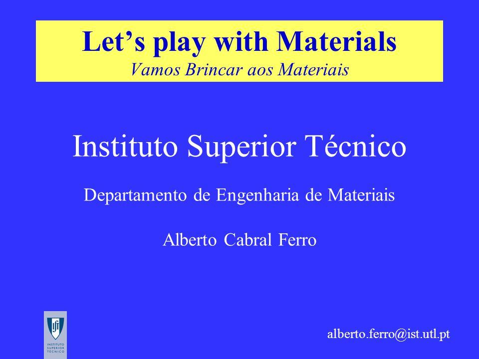 Let's play with Materials Vamos Brincar aos Materiais Instituto Superior Técnico Departamento de Engenharia de Materiais Alberto Cabral Ferro alberto.ferro@ist.utl.pt