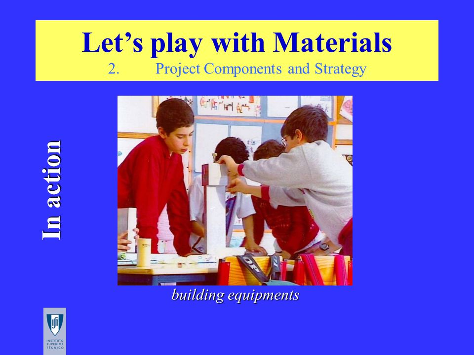 In action building equipments Let's play with Materials 2.Project Components and Strategy