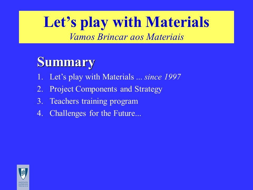 Summary 1. 1.Let's play with Materials... since 1997 2. 2.Project Components and Strategy 3. 3.Teachers training program 4. 4.Challenges for the Futur