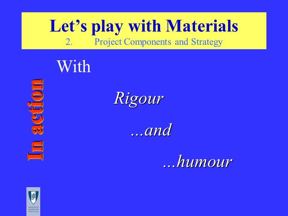 Vamos Brincar aos Materiais WithRigour...and...humour In action Let's play with Materials 2.Project Components and Strategy