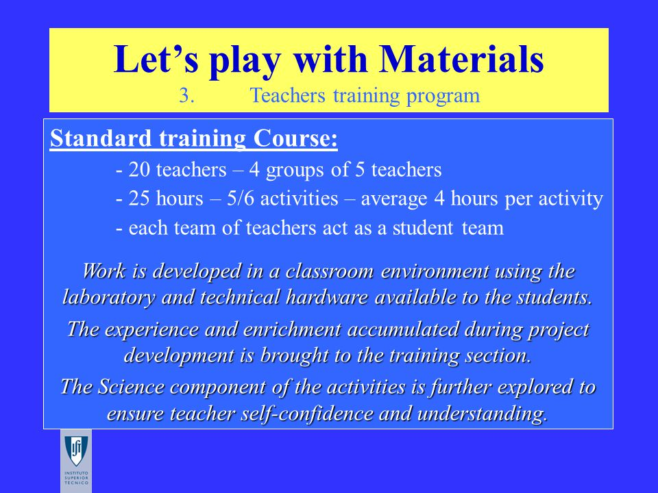 Let's play with Materials 3. Teachers training program Standard training Course: - 20 teachers – 4 groups of 5 teachers - 25 hours – 5/6 activities –