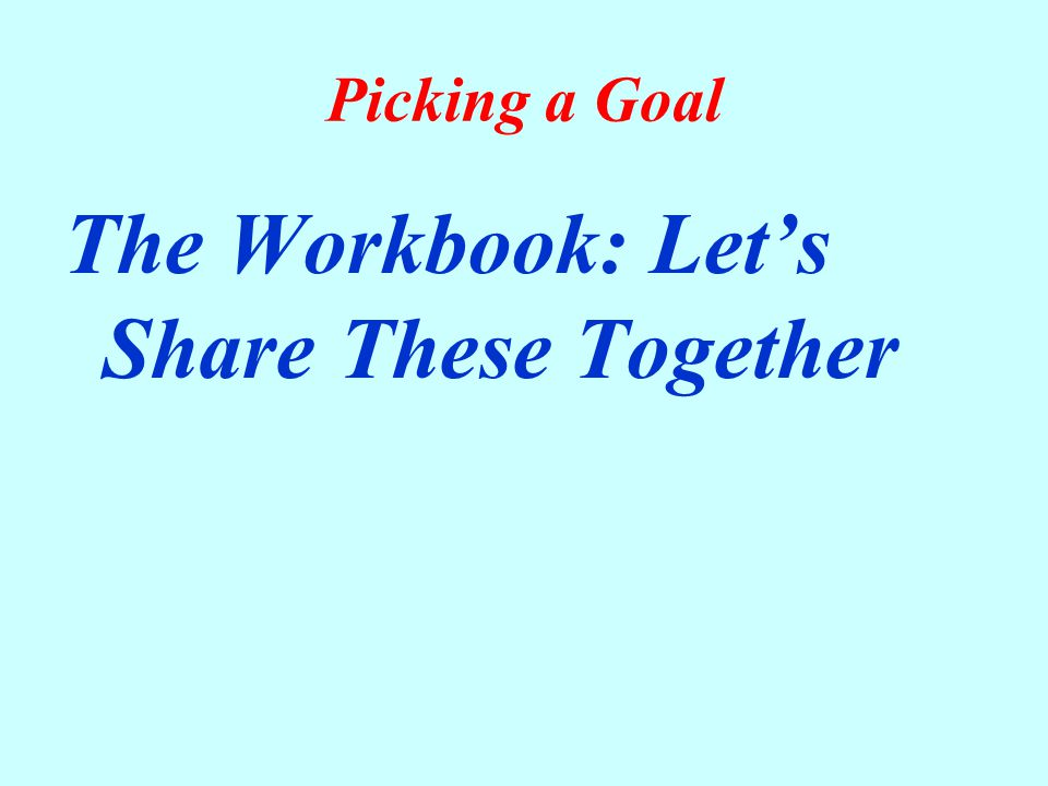 Picking a Goal The Workbook: Let's Share These Together
