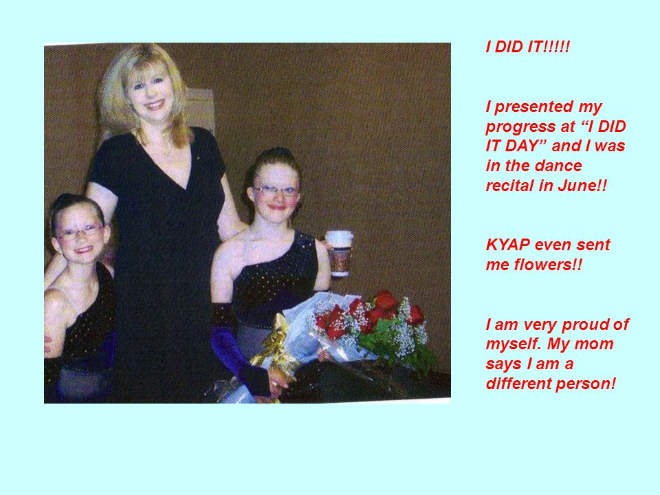 I DID IT!!!!. I presented my progress at I DID IT DAY and I was in the dance recital in June!.