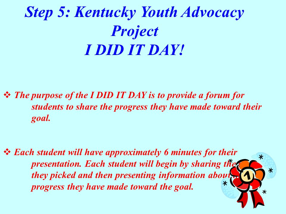 Step 5: Kentucky Youth Advocacy Project I DID IT DAY!  The purpose of the I DID IT DAY is to provide a forum for students to share the progress they