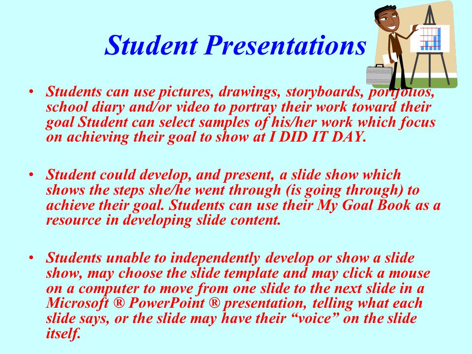 Student Presentations Students can use pictures, drawings, storyboards, portfolios, school diary and/or video to portray their work toward their goal