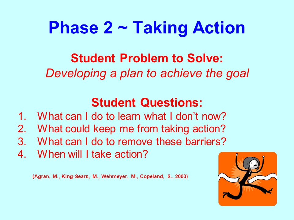 Phase 2 ~ Taking Action Student Problem to Solve: Developing a plan to achieve the goal Student Questions: 1.What can I do to learn what I don't now.