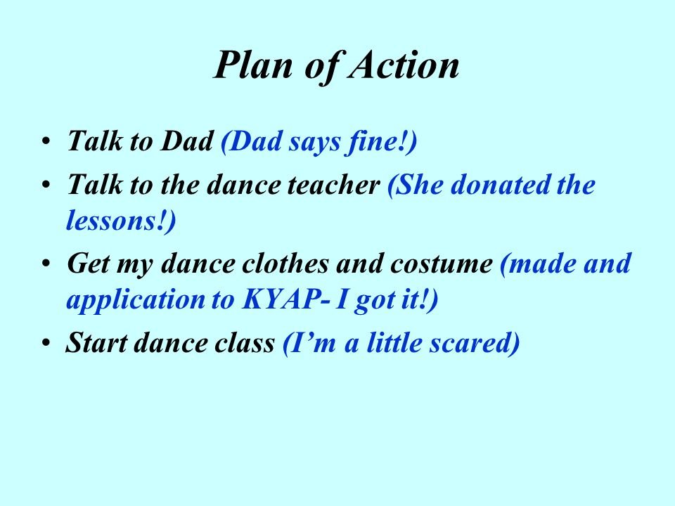 Plan of Action Talk to Dad (Dad says fine!) Talk to the dance teacher (She donated the lessons!) Get my dance clothes and costume (made and applicatio