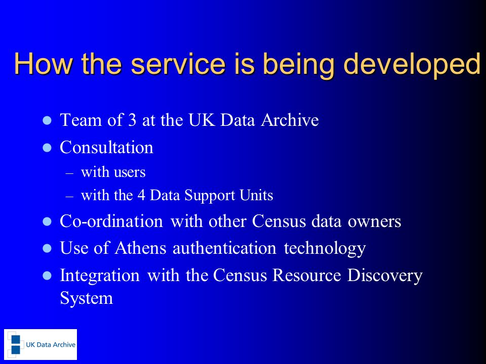 How the service is being developed Team of 3 at the UK Data Archive Consultation – with users – with the 4 Data Support Units Co-ordination with other Census data owners Use of Athens authentication technology Integration with the Census Resource Discovery System