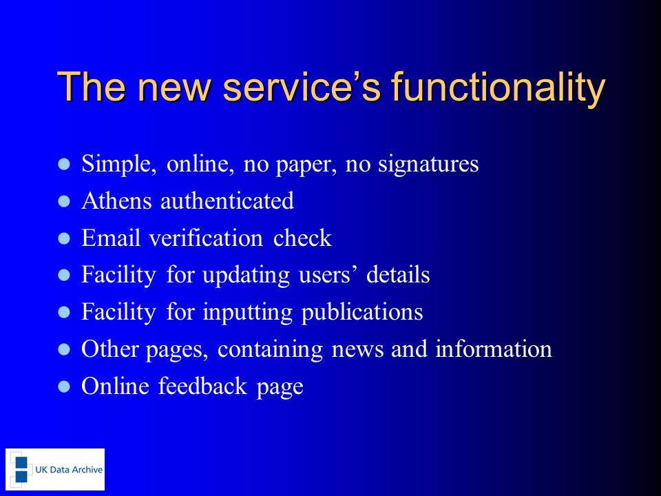 The new service's functionality Simple, online, no paper, no signatures Athens authenticated Email verification check Facility for updating users' details Facility for inputting publications Other pages, containing news and information Online feedback page
