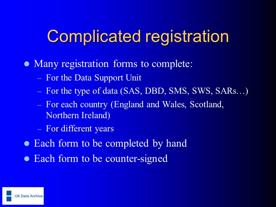Complicated registration Many registration forms to complete: – For the Data Support Unit – For the type of data (SAS, DBD, SMS, SWS, SARs…) – For each country (England and Wales, Scotland, Northern Ireland) – For different years Each form to be completed by hand Each form to be counter-signed