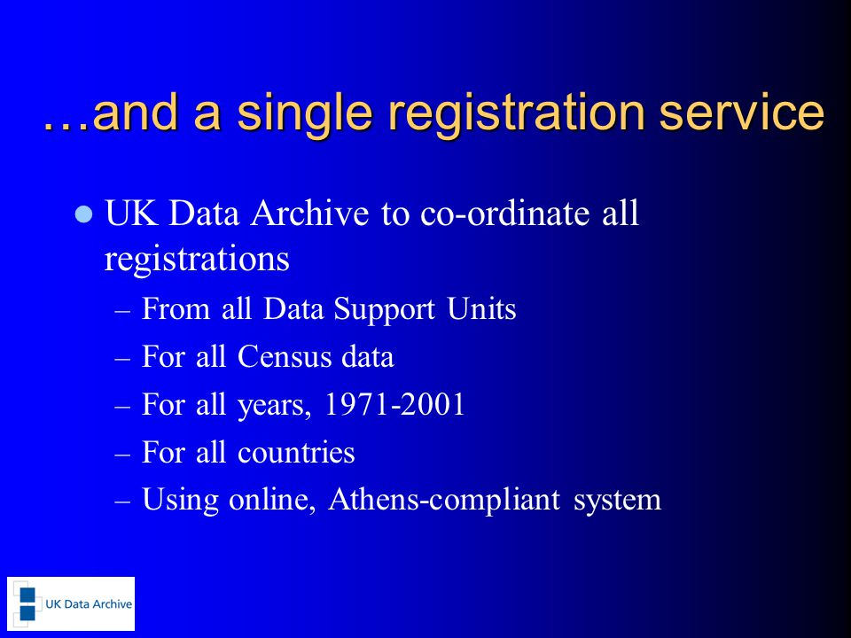 …and a single registration service UK Data Archive to co-ordinate all registrations – From all Data Support Units – For all Census data – For all years, 1971-2001 – For all countries – Using online, Athens-compliant system