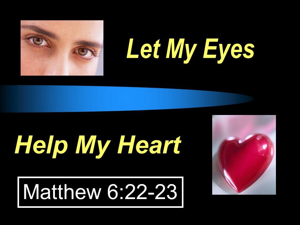 Let My Eyes Help My Heart Matthew 6:22-23