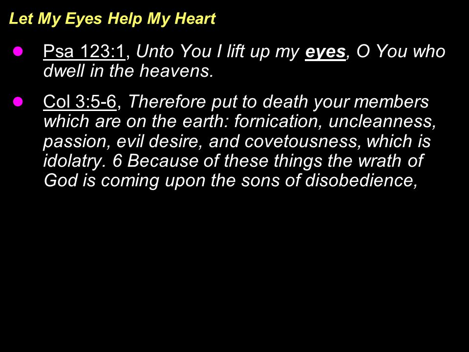 Let My Eyes Help My Heart Psa 123:1, Unto You I lift up my eyes, O You who dwell in the heavens.