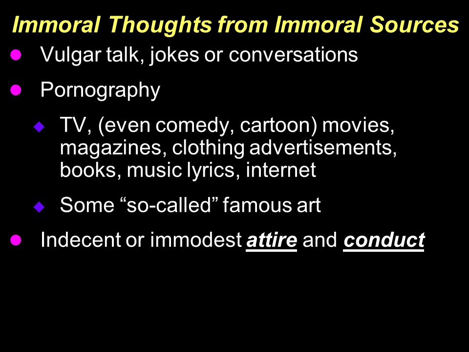 Immoral Thoughts from Immoral Sources Vulgar talk, jokes or conversations Pornography  TV, (even comedy, cartoon) movies, magazines, clothing advertisements, books, music lyrics, internet  Some so-called famous art Indecent or immodest attire and conduct