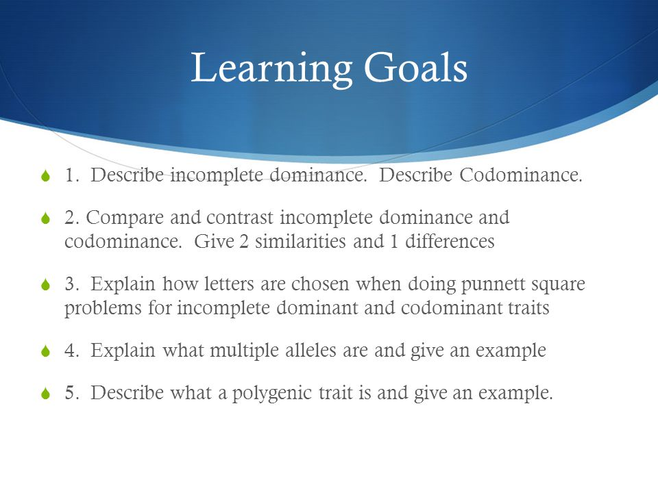 Learning Goals  1. Describe incomplete dominance. Describe Codominance.  2. Compare and contrast incomplete dominance and codominance. Give 2 simila