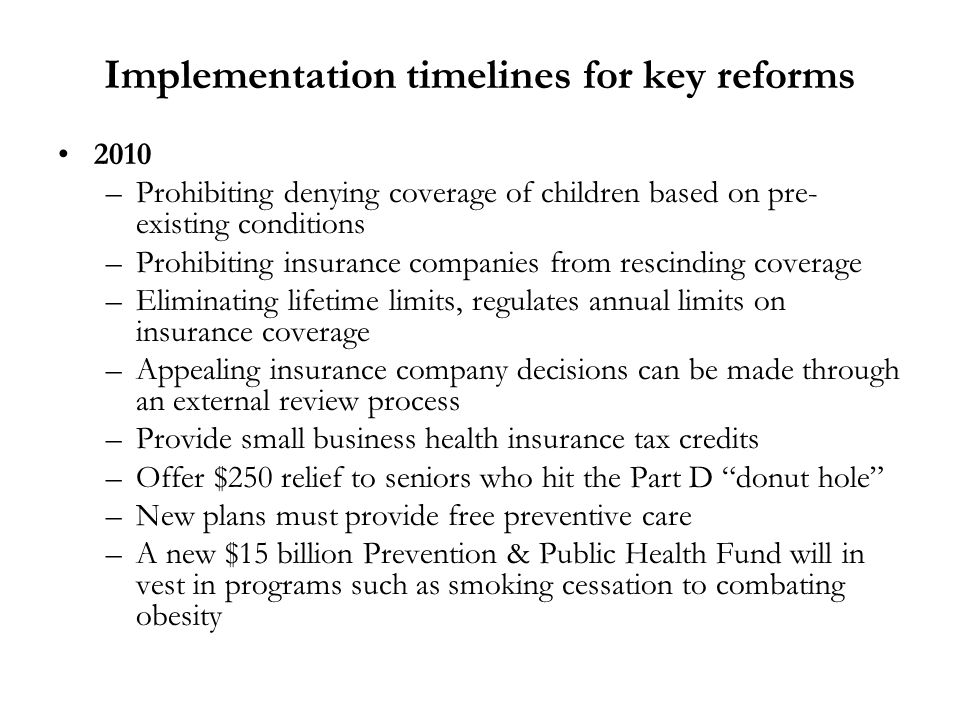 Implementation timelines for key reforms 2010 –Prohibiting denying coverage of children based on pre- existing conditions –Prohibiting insurance companies from rescinding coverage –Eliminating lifetime limits, regulates annual limits on insurance coverage –Appealing insurance company decisions can be made through an external review process –Provide small business health insurance tax credits –Offer $250 relief to seniors who hit the Part D donut hole –New plans must provide free preventive care –A new $15 billion Prevention & Public Health Fund will in vest in programs such as smoking cessation to combating obesity