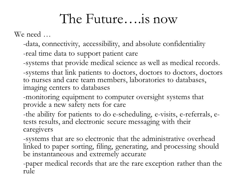 The Future….is now We need … -data, connectivity, accessibility, and absolute confidentiality -real time data to support patient care -systems that provide medical science as well as medical records.