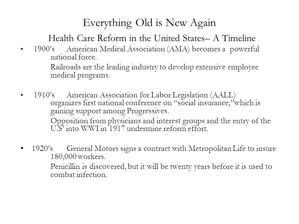 Everything Old is New Again Health Care Reform in the United States– A Timeline 1900's American Medical Association (AMA) becomes a powerful national force.