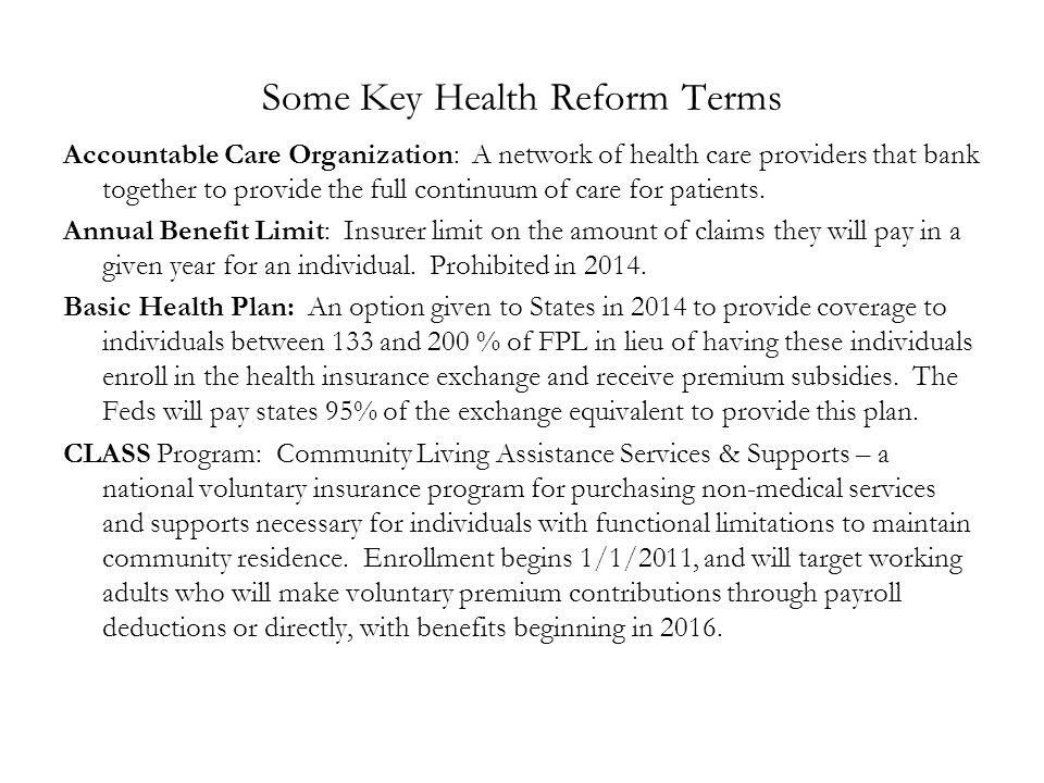 Some Key Health Reform Terms Accountable Care Organization: A network of health care providers that bank together to provide the full continuum of care for patients.