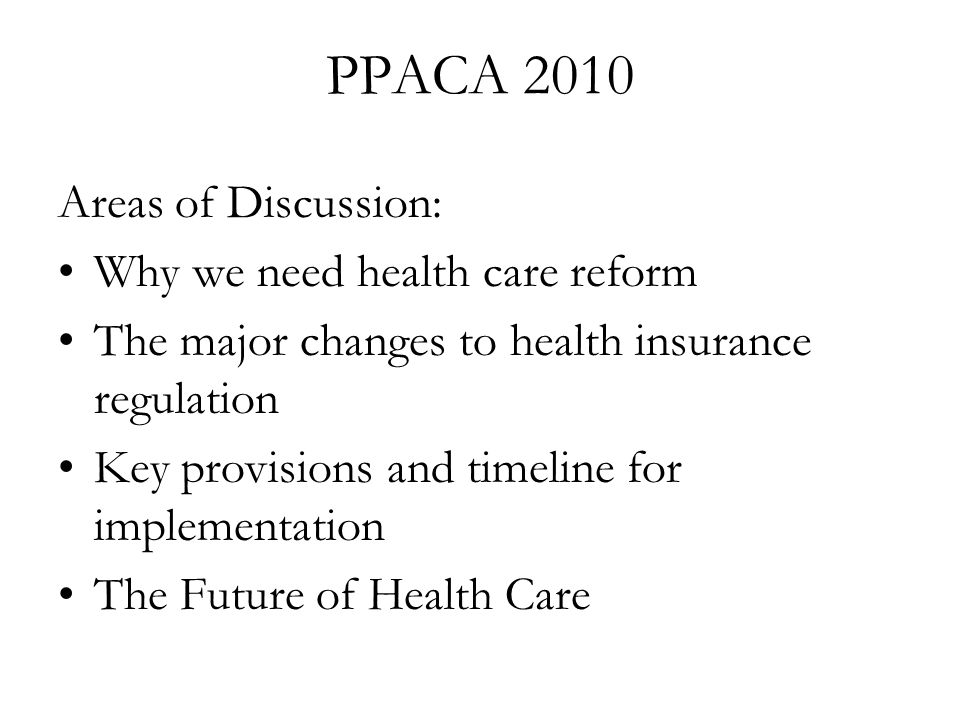 PPACA 2010 Areas of Discussion: Why we need health care reform The major changes to health insurance regulation Key provisions and timeline for implementation The Future of Health Care