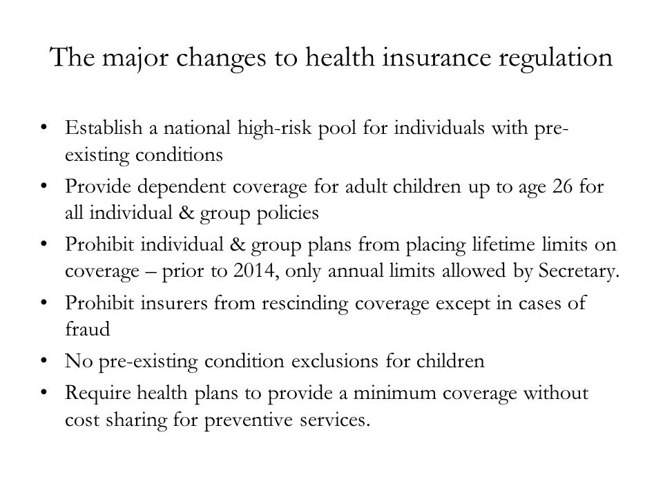 The major changes to health insurance regulation Establish a national high-risk pool for individuals with pre- existing conditions Provide dependent coverage for adult children up to age 26 for all individual & group policies Prohibit individual & group plans from placing lifetime limits on coverage – prior to 2014, only annual limits allowed by Secretary.