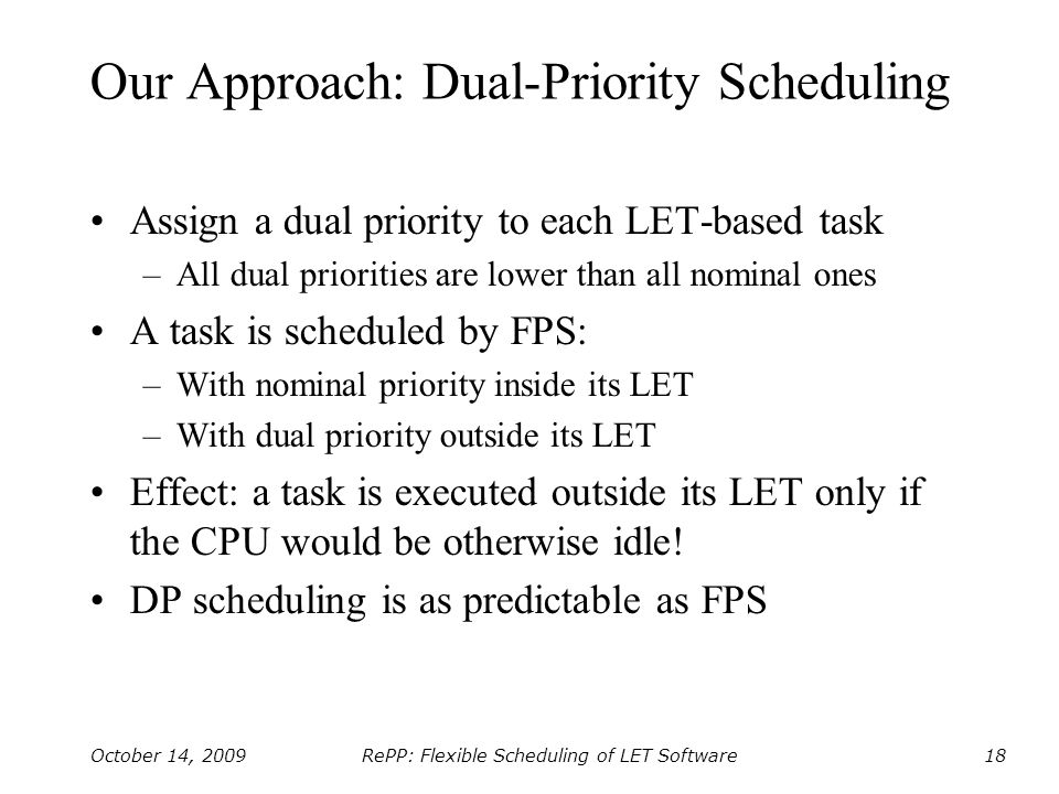 RePP: Flexible Scheduling of LET Software October 14, 200918 Our Approach: Dual-Priority Scheduling Assign a dual priority to each LET-based task –All dual priorities are lower than all nominal ones A task is scheduled by FPS: –With nominal priority inside its LET –With dual priority outside its LET Effect: a task is executed outside its LET only if the CPU would be otherwise idle.