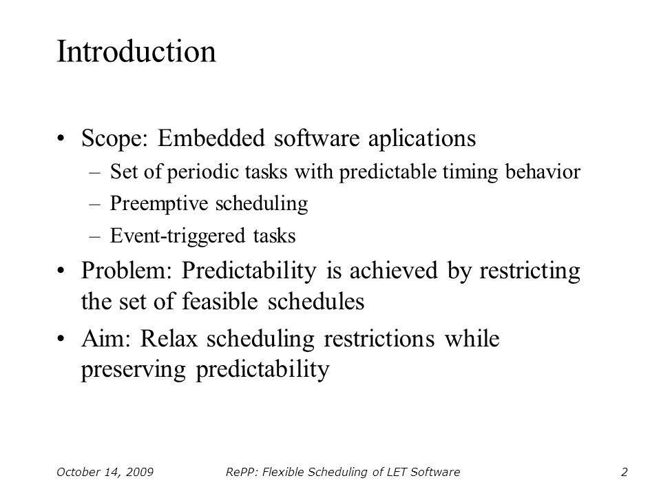 RePP: Flexible Scheduling of LET Software October 14, 20093 The LET Programming Model Specification of logical execution times for tasks –Giotto, TDL, HTL, xGiotto, FTOS Implementation –Dedicated runtime system
