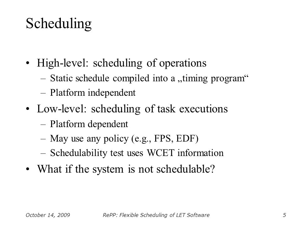 RePP: Flexible Scheduling of LET Software October 14, 20096 Trade-offs Increased predictability –Separation of timing from functionality –Separation of reactivity from scheduling Platform independence –Portable timing program Performance costs –Application performance (response time) –Platform requirements (memory/time) –Processor utilization (idle time)
