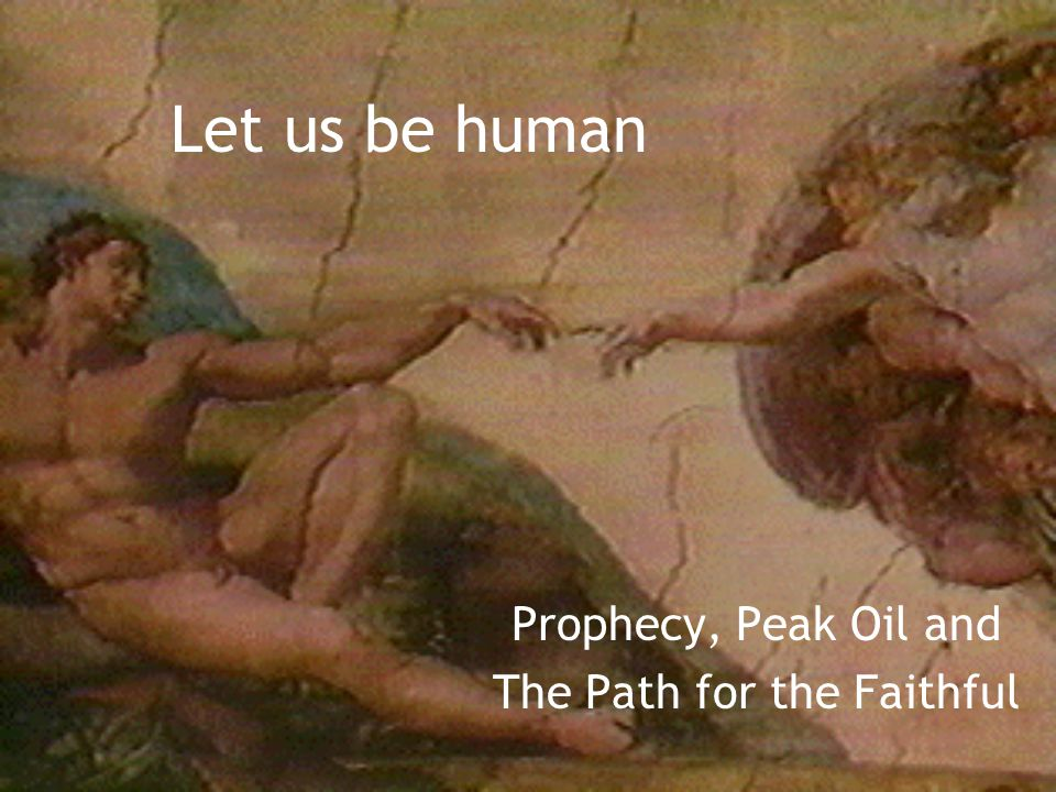 Let us be human Prophecy, Peak Oil and The Path for the Faithful