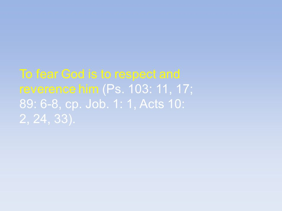 To fear God is to respect and reverence him (Ps. 103: 11, 17; 89: 6-8, cp.