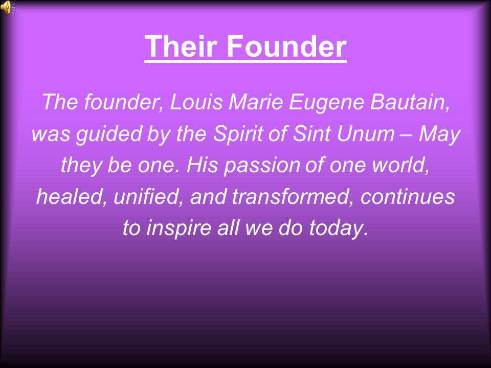 Their Founder The founder, Louis Marie Eugene Bautain, was guided by the Spirit of Sint Unum – May they be one. His passion of one world, healed, unif