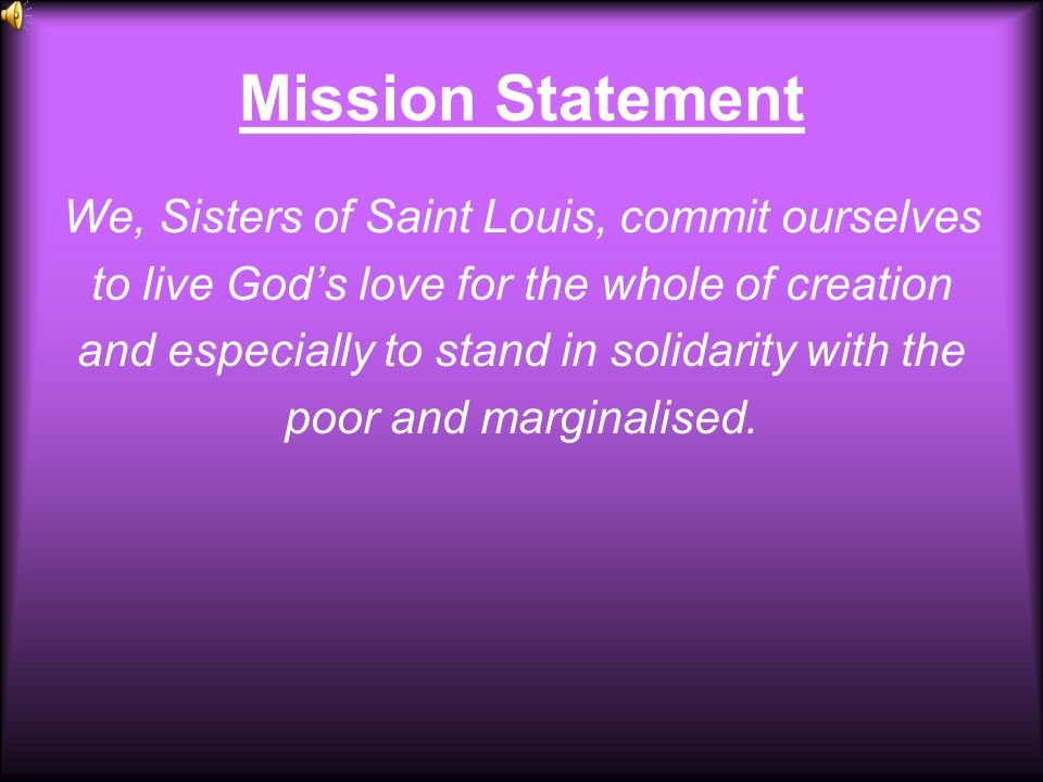 Mission Statement We, Sisters of Saint Louis, commit ourselves to live God's love for the whole of creation and especially to stand in solidarity with the poor and marginalised.