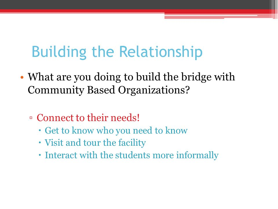 Building the Relationship What are you doing to build the bridge with Community Based Organizations.