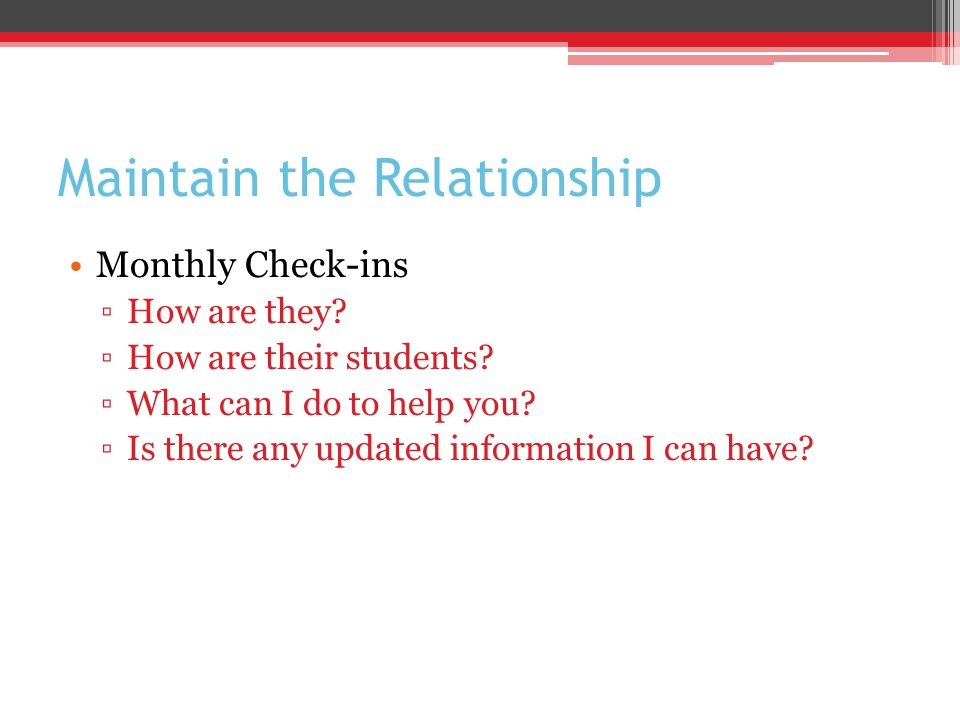 Maintain the Relationship Monthly Check-ins ▫How are they.