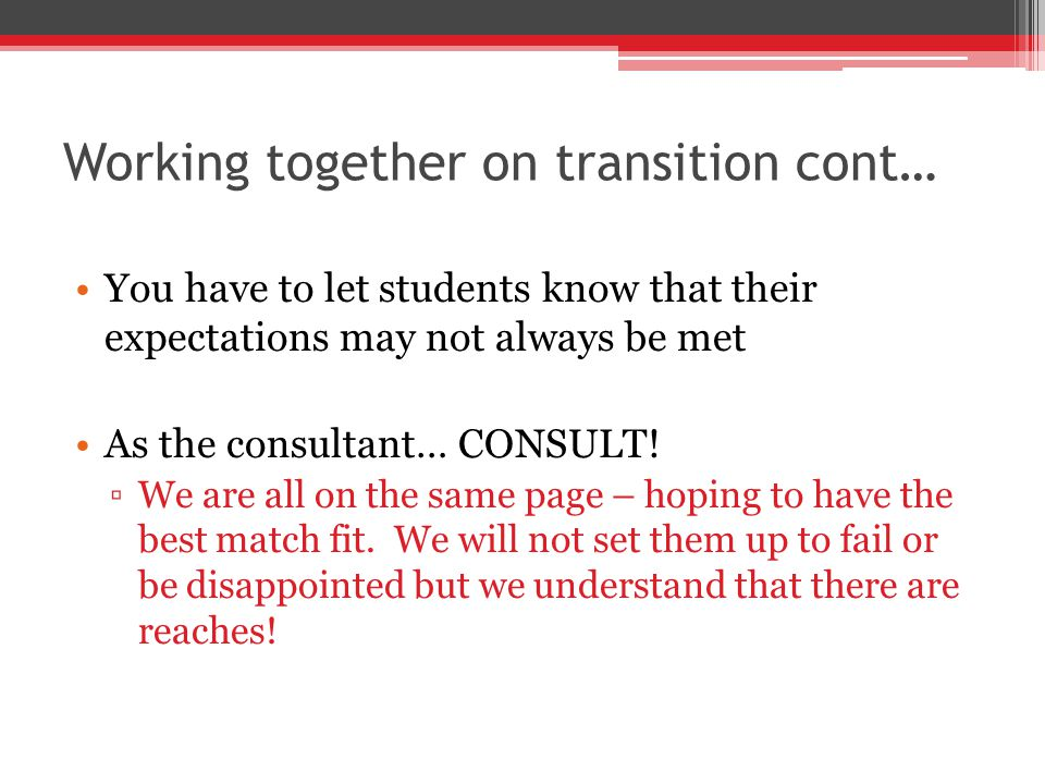 Working together on transition cont… You have to let students know that their expectations may not always be met As the consultant… CONSULT.