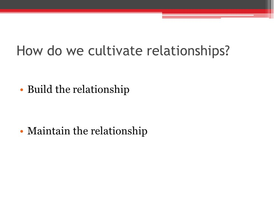 How do we cultivate relationships Build the relationship Maintain the relationship