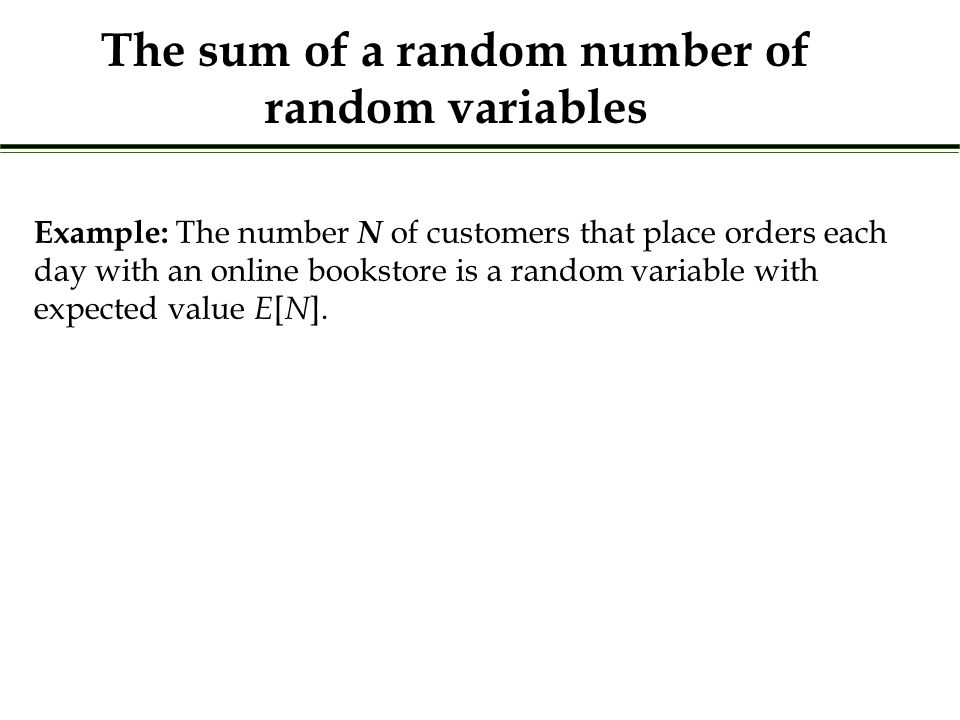 The sum of a random number of random variables Example: The number N of customers that place orders each day with an online bookstore is a random variable with expected value E [ N ].