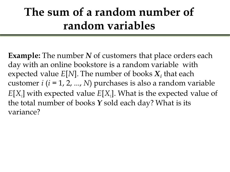 The sum of a random number of random variables Example: The number N of customers that place orders each day with an online bookstore is a random vari