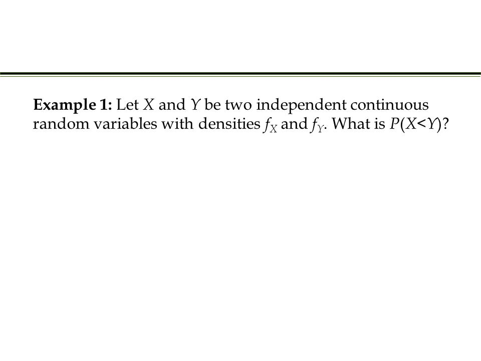 Example 1: Let X and Y be two independent continuous random variables with densities f X and f Y. What is P ( X < Y )?