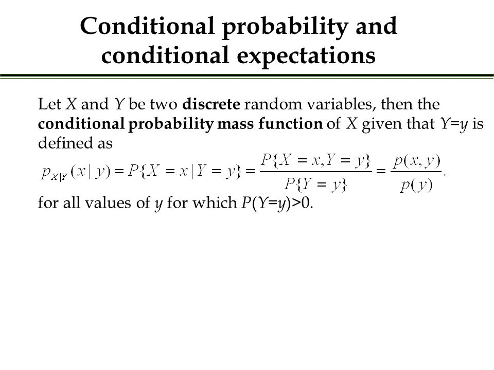 Let X and Y be two discrete random variables, then the conditional probability mass function of X given that Y = y is defined as for all values of y for which P ( Y = y )>0.