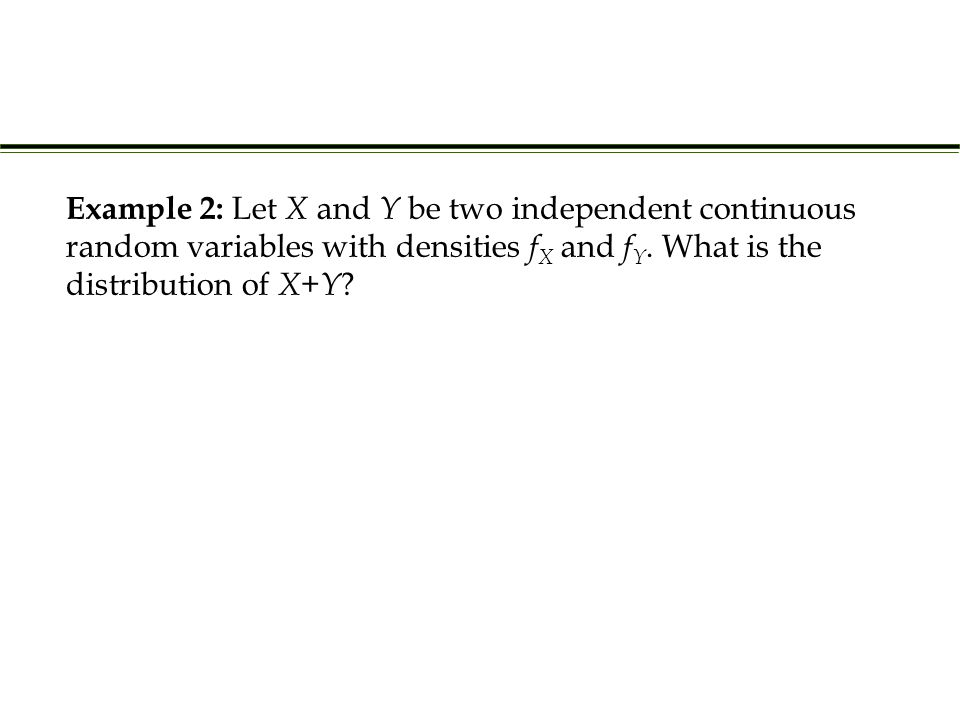Example 2: Let X and Y be two independent continuous random variables with densities f X and f Y. What is the distribution of X + Y ?