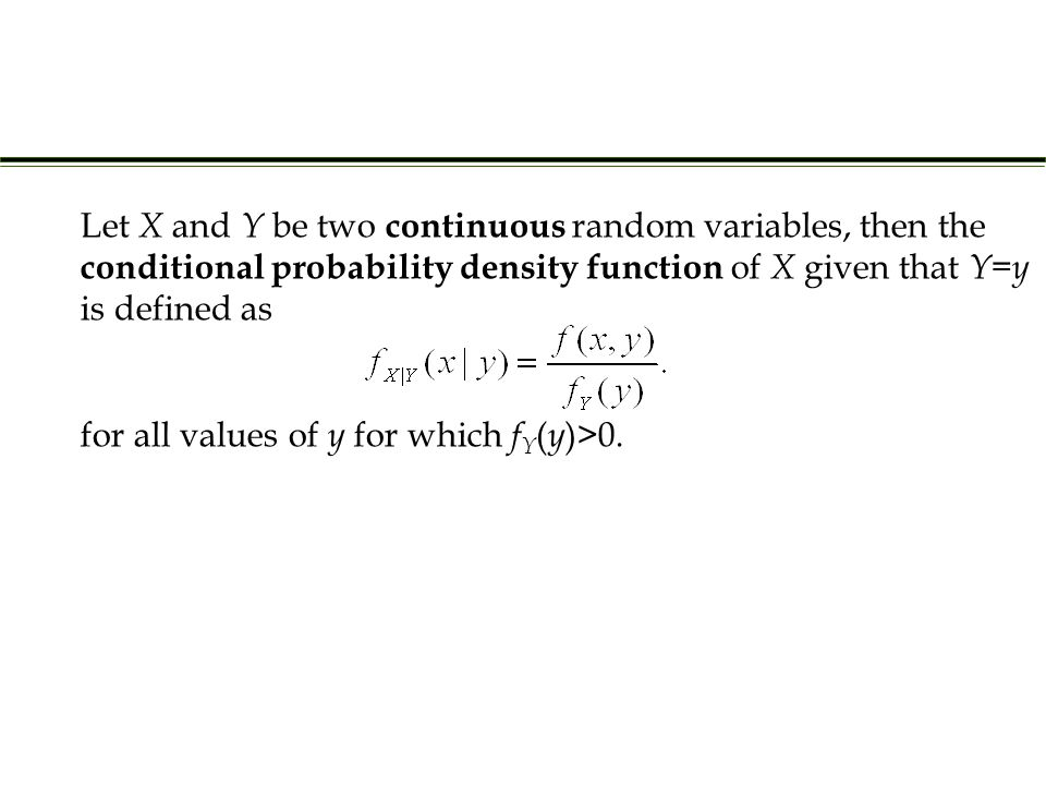 Let X and Y be two continuous random variables, then the conditional probability density function of X given that Y = y is defined as for all values of y for which f Y ( y )>0.