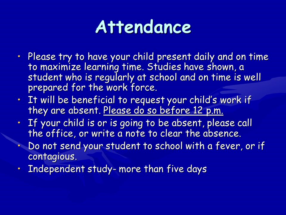 Attendance Please try to have your child present daily and on time to maximize learning time. Studies have shown, a student who is regularly at school
