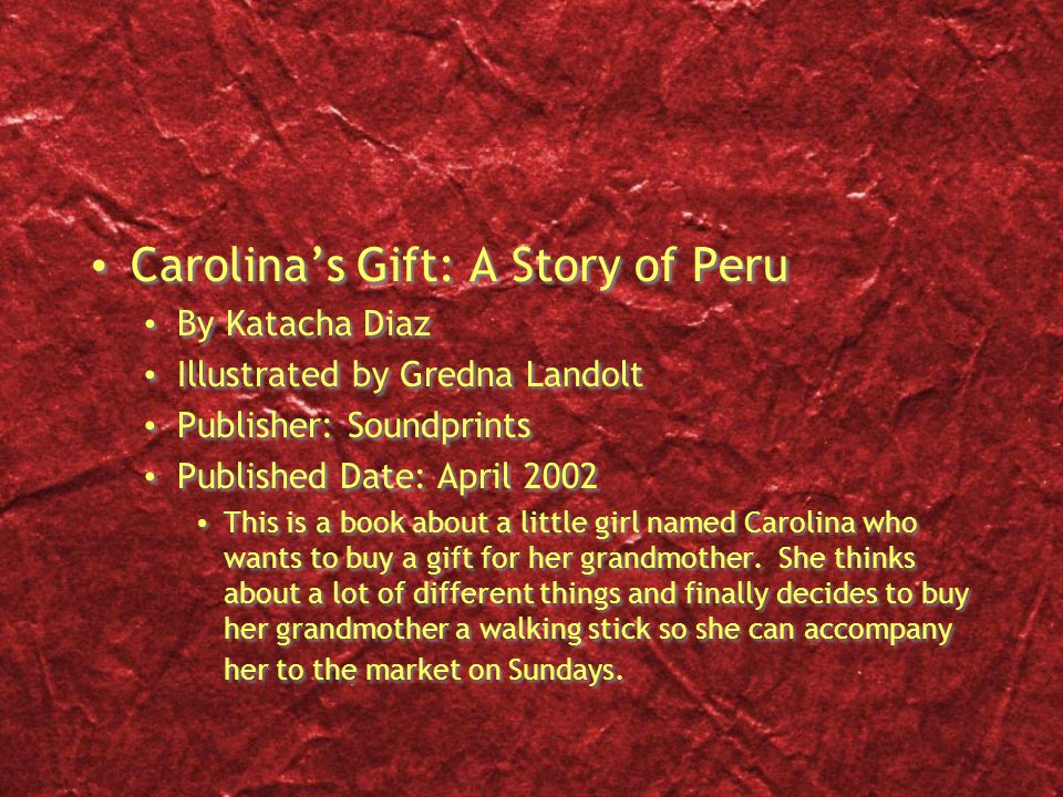 Carolina's Gift: A Story of Peru By Katacha Diaz Illustrated by Gredna Landolt Publisher: Soundprints Published Date: April 2002 This is a book about